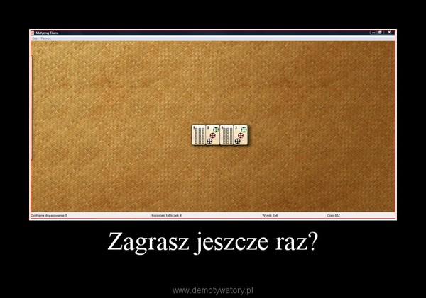 Zagrasz jeszcze raz? –