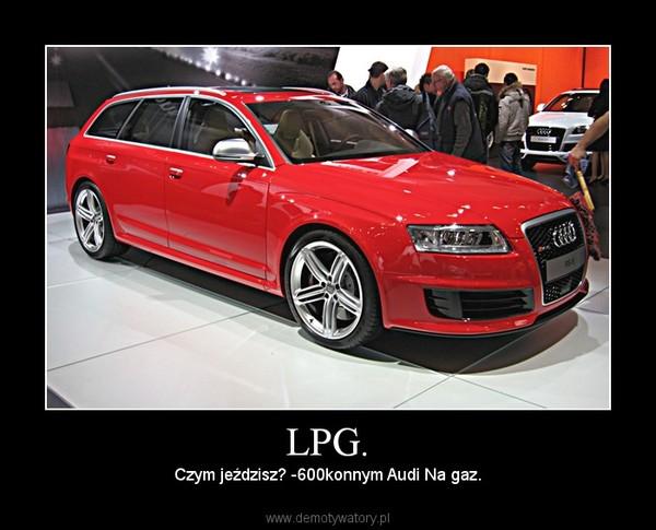 LPG. – Czym jeździsz? -600konnym Audi Na gaz.