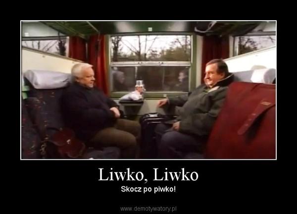 Liwko, Liwko – Skocz po piwko!