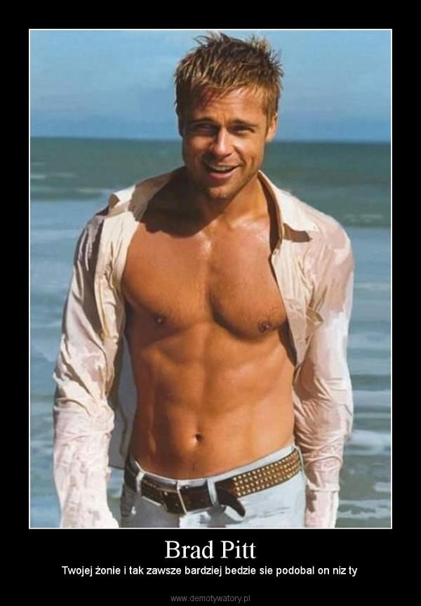 Brad Pitt – Twojej żonie i tak zawsze bardziej bedzie sie podobal on niz ty