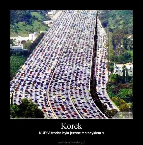 Korek –  KUR*A trzeba było jechać motocyklem :/