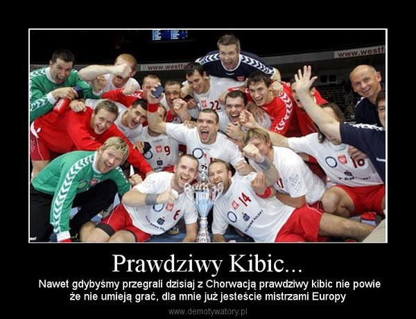 Prawdziwy Kibic... –  Nawet gdybyśmy przegrali dzisiaj z Chorwacją prawdziwy kibic nie powieże nie umieją grać, dla mnie już jesteście mistrzami Europy