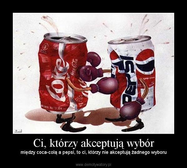 Ci, którzy akceptują wybór – między coca-colą a pepsi, to ci, którzy nie akceptują żadnego wyboru