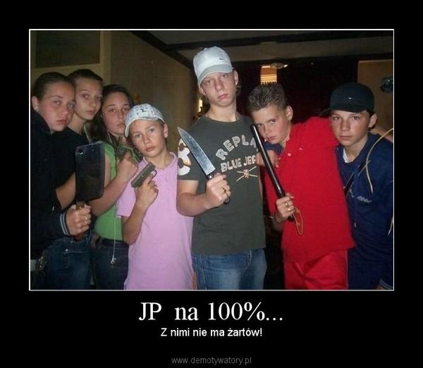 JP  na 100%... – Z nimi nie ma żartów!