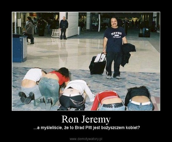 Ron Jeremy –  ...a myśleliście, że to Brad Pitt jest bożyszczem kobiet?