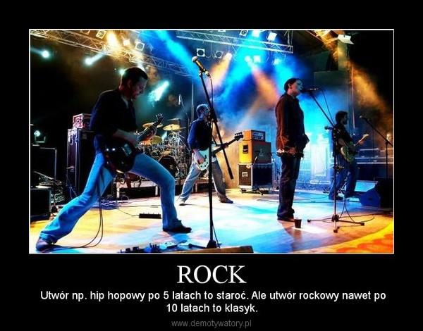 ROCK –  Utwór np. hip hopowy po 5 latach to staroć. Ale utwór rockowy nawet po10 latach to klasyk.