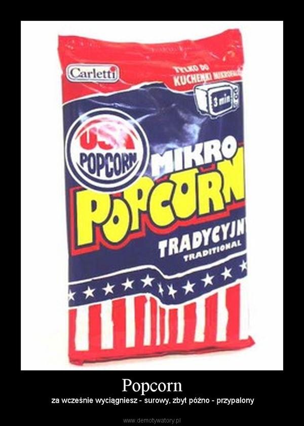 Popcorn –  za wcześnie wyciągniesz - surowy, zbyt późno - przypalony