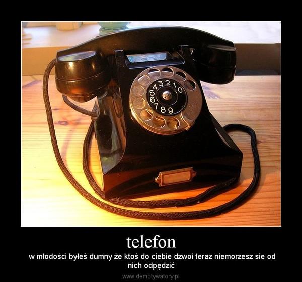 telefon –  w młodości byłeś dumny że ktoś do ciebie dzwoi teraz niemorzesz sie odnich odpędzić