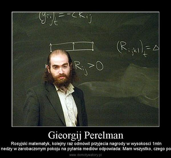 Gieorgij Perelman –  Rosyjski matematyk, kolejny raz odmówil przyjecia nagrody w wysokosci 1mln$.Żyje w nedzy w zarobaczonym pokoju na pytania mediów odpowiada: Mam wszystko, czego potrzebuję.
