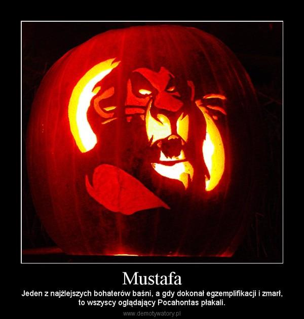 Mustafa – Jeden z najźlejszych bohaterów baśni, a gdy dokonał egzemplifikacji i zmarł,to wszyscy oglądający Pocahontas płakali.