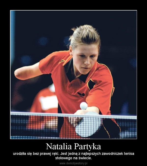 Natalia Partyka – urodziła się bez prawej ręki. Jest jedną z najlepszych zawodniczek tenisastołowego na świecie.