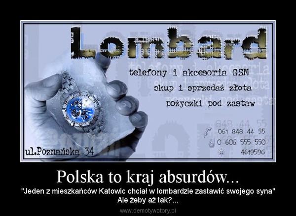 """Polska to kraj absurdów... – """"Jeden z mieszkańców Katowic chciał w lombardzie zastawić swojego syna""""Ale żeby aż tak?..."""