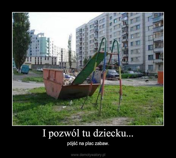 I pozwól tu dziecku... – pójść na plac zabaw.