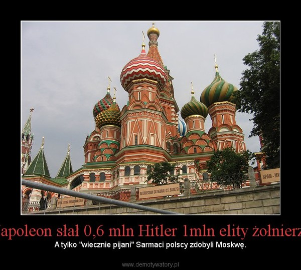 """Napoleon słał 0,6 mln Hitler 1mln elity żołnierzy – A tylko """"wiecznie pijani"""" Sarmaci polscy zdobyli Moskwę."""