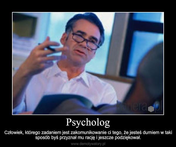 Psycholog – Człowiek, którego zadaniem jest zakomunikowanie ci tego, że jesteś durniem w taki sposób byś przyzna