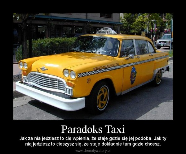 Paradoks Taxi – Jak za nią jedziesz to cię wpienia, że staje gdzie się jej podoba. Jak tynią jedziesz to cieszysz się, że staje dokładnie tam gdzie chcesz.