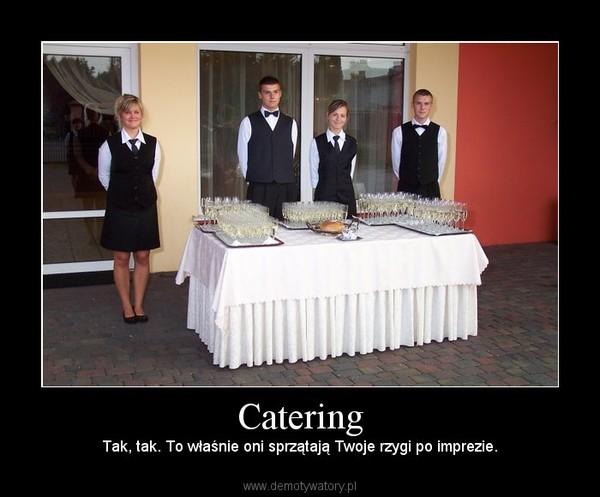 Catering –  Tak, tak. To właśnie oni sprzątają Twoje rzygi po imprezie.