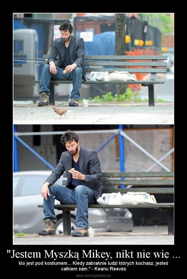 """""""Jestem Myszką Mikey, nikt nie wie ... – kto jest pod kostiumem... Kiedy zabraknie ludzi których kochasz, jesteścałkiem sam."""" - Keanu Reeves"""