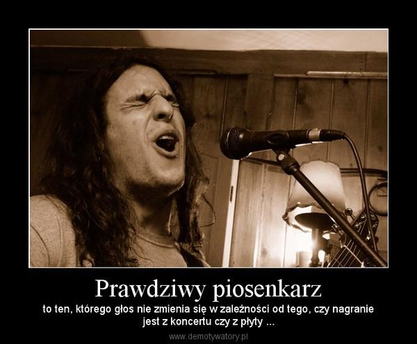 Prawdziwy piosenkarz – to ten, którego głos nie zmienia się w zależności od tego, czy nagraniejest z koncertu czy z płyty ...
