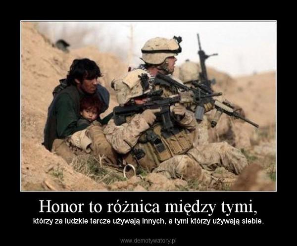 Honor to różnica między tymi, – którzy za ludzkie tarcze używają innych, a tymi którzy używają siebie.
