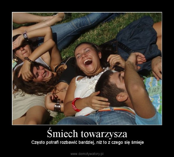 Śmiech towarzysza –  Często potrafi rozbawić bardziej, niż to z czego się śmieje