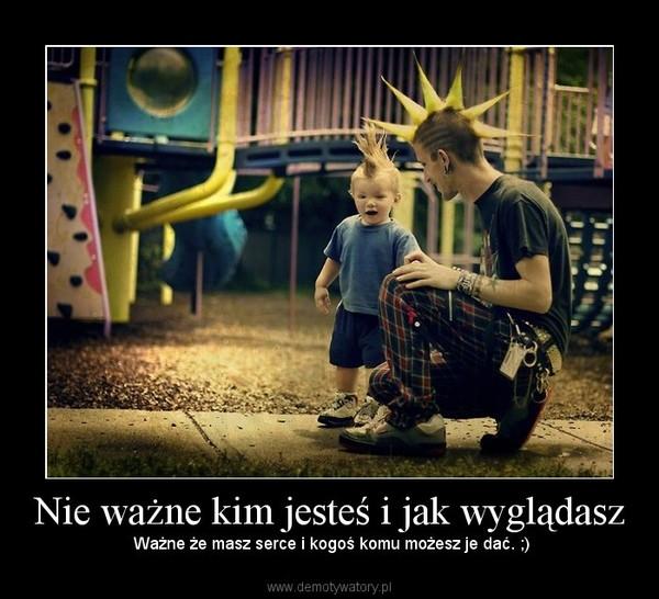 Nie ważne kim jesteś i jak wyglądasz –  Ważne że masz serce i kogoś komu możesz je dać. ;)