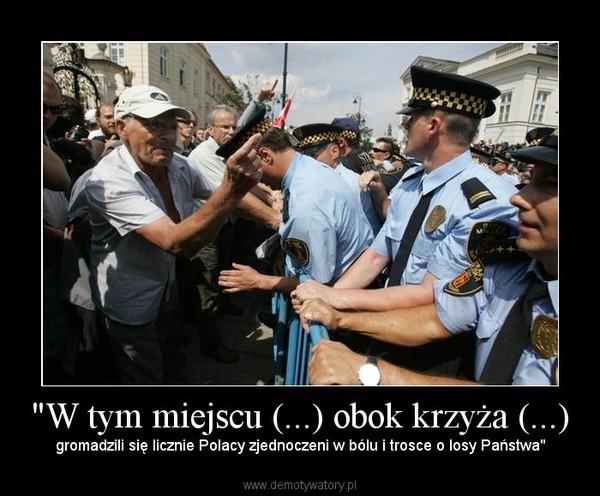 """""""W tym miejscu (...) obok krzyża (...) – gromadzili się licznie Polacy zjednoczeni w bólu i trosce o losy Państwa"""""""
