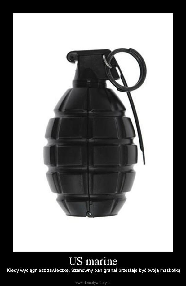 US marine –  Kiedy wyciągniesz zawleczkę, Szanowny pan granat przestaje być twoją maskotką