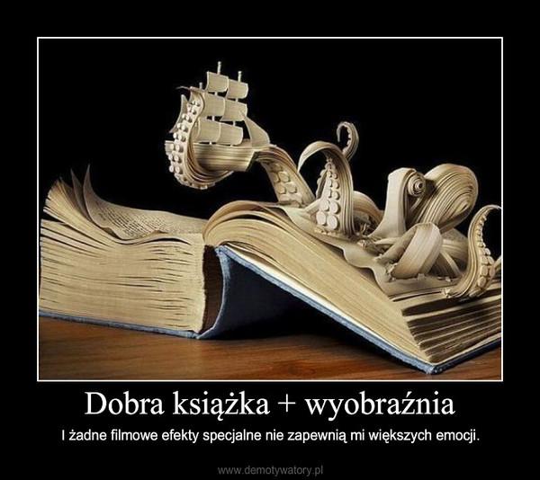 Dobra książka + wyobraźnia – I żadne filmowe efekty specjalne nie zapewnią mi większych emocji.