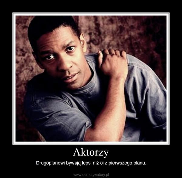 Aktorzy – Drugoplanowi bywają lepsi niż ci z pierwszego planu.