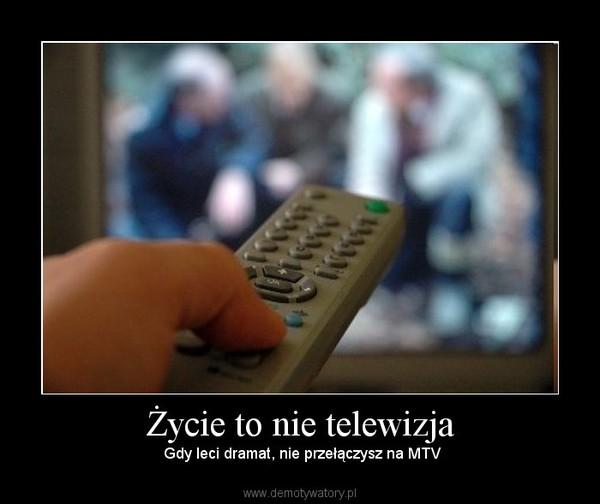Życie to nie telewizja –  Gdy leci dramat, nie przełączysz na MTV
