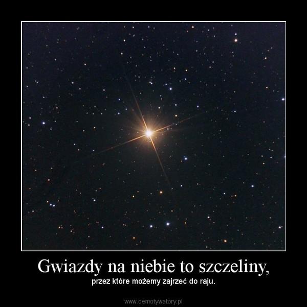 Gwiazdy na niebie to szczeliny, – przez które możemy zajrzeć do raju.