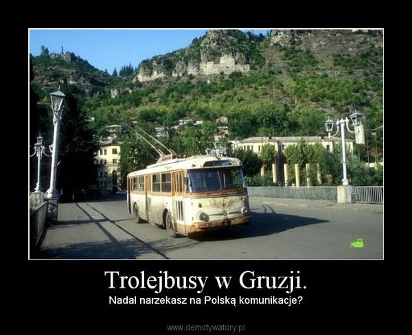 Trolejbusy w Gruzji. – Nadal narzekasz na Polską komunikacje?