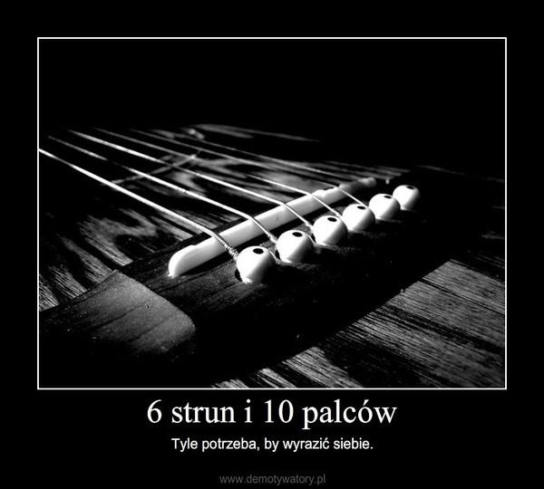6 strun i 10 palców – Tyle potrzeba, by wyrazić siebie.