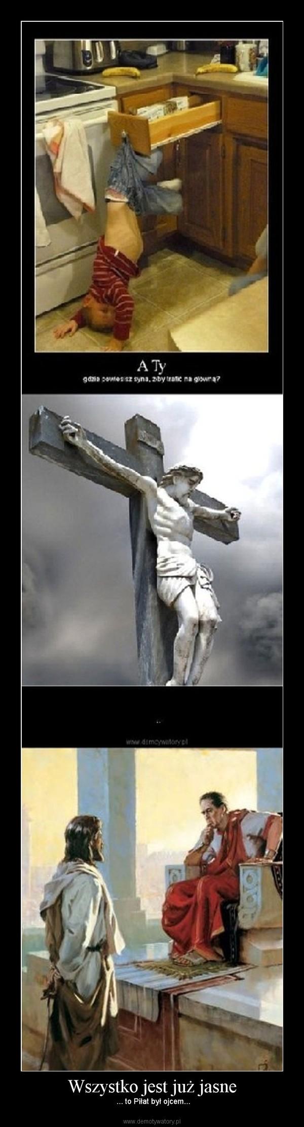 Wszystko jest już jasne –  ... to Piłat był ojcem...