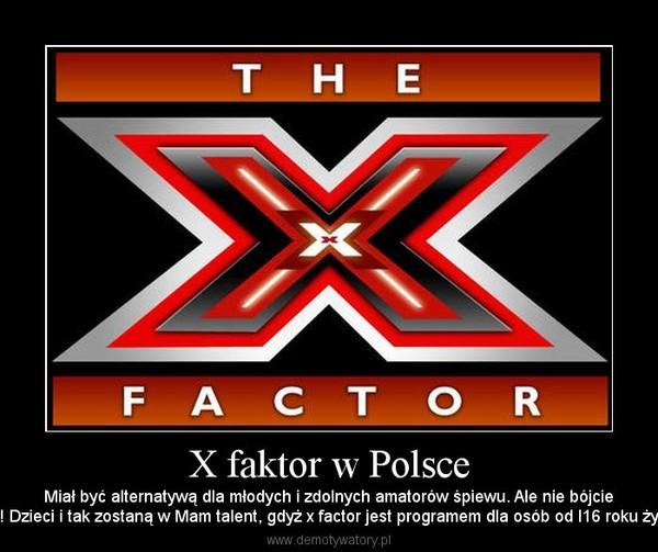 X faktor w Polsce – Miał być alternatywą dla młodych i zdolnych amatorów śpiewu. Ale nie bójciesię! Dzieci i tak zostaną w Mam talent, gdyż x factor jest programem dla osób od l16 roku życia
