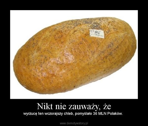 Nikt nie zauważy, że – wyrzucę ten wczorajszy chleb, pomyślało 36 MLN Polaków.