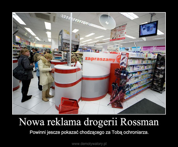 Nowa reklama drogerii Rossman – Powinni jescze pokazać chodzącego za Tobą ochroniarza.