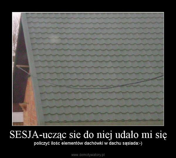 SESJA-ucząc sie do niej udało mi się – policzyć ilośc elementów dachówki w dachu sąsiada:-)