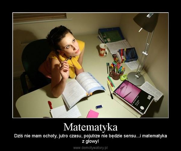 Matematyka – Dziś nie mam ochoty, jutro czasu, pojutrze nie będzie sensu...i matematykaz głowy!
