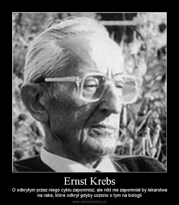 Ernst Krebs – O odkrytym przez niego cyklu zapomnisz, ale nikt nie zapomniał by lekarstwana raka, które odkrył gdyby uczono o tym na bologii
