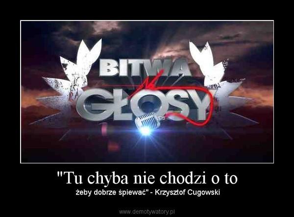 """""""Tu chyba nie chodzi o to – żeby dobrze śpiewać"""" - Krzysztof Cugowski"""