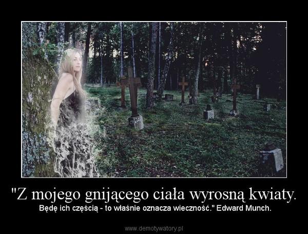 """""""Z mojego gnijącego ciała wyrosną kwiaty. – Będę ich częścią - to właśnie oznacza wieczność."""" Edward Munch."""