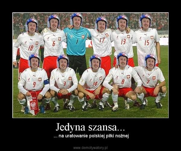Jedyna szansa... – ... na uratowanie polskiej piłki nożnej