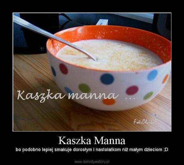 Kaszka Manna – bo podobno lepiej smakuje dorosłym i nastolatkom niż małym dzieciom ;D