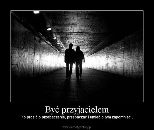 Być przyjacielem – to prosić o przebaczenie, przebaczać i umieć o tym zapomnieć .