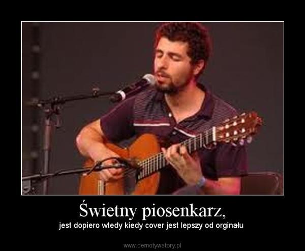 Świetny piosenkarz, – jest dopiero wtedy kiedy cover jest lepszy od orginału