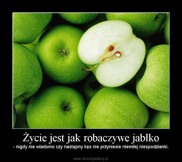 Życie jest jak robaczywe jabłko – - nigdy nie wiadomo czy następny kęs nie przyniesie niemiłej niespodzianki.