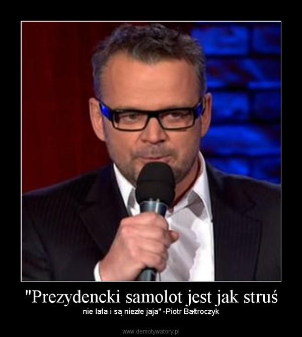 """""""Prezydencki samolot jest jak struś – nie lata i są niezłe jaja"""" -Piotr Bałtroczyk"""