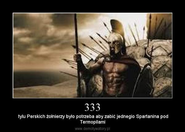 333 – tylu Perskich żołnierzy było potrzeba aby zabić jednegio Spartanina podTermopilami